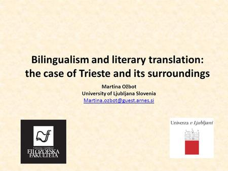 Bilingualism and literary translation: the case of Trieste and its surroundings Martina Ožbot University of Ljubljana Slovenia