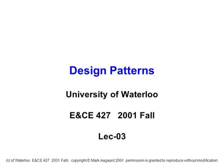 (U of Waterloo E&CE 427 2001 Fall) copyright © Mark Aagaard 2001 permission is granted to reproduce without modification Design Patterns University of.