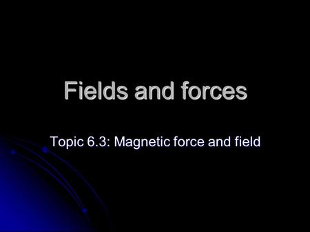 Fields and forces Topic 6.3: Magnetic force and field.