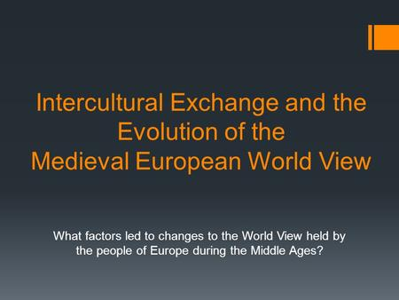 Intercultural Exchange and the Evolution of the Medieval European World View What factors led to changes to the World View held by the people of Europe.