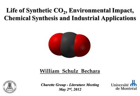 William Schulz Bechara Charette Group - Literature Meeting May 2 nd, 2012 Life of Synthetic CO 2, Environmental Impact, Chemical Synthesis and Industrial.