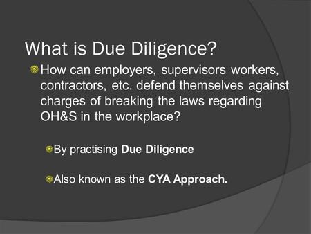 What is Due Diligence? How can employers, supervisors workers, contractors, etc. defend themselves against charges of breaking the laws regarding OH&S.