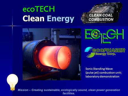 Mission – Creating sustainable, ecologically sound, clean power generation facilities. CLEAN COAL COMBUSTION ecoTECH Clean Energy Sonic Standing Wave.