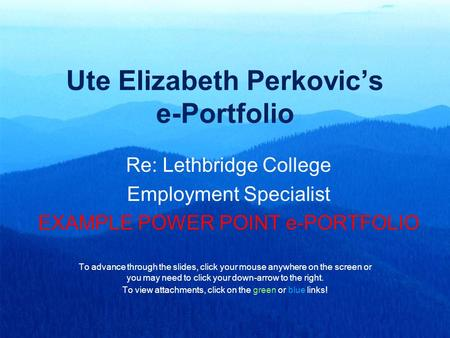 Ute Elizabeth Perkovic's e-Portfolio Re: Lethbridge College Employment Specialist EXAMPLE POWER POINT e-PORTFOLIO To advance through the slides, click.