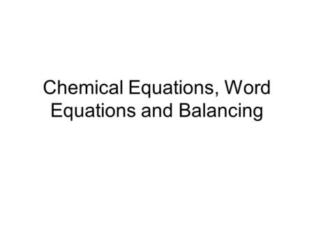 Chemical Equations, Word Equations and Balancing.