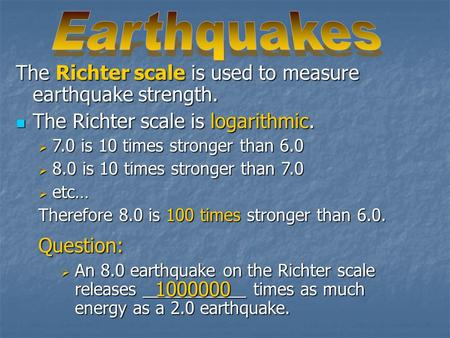 The Richter scale is used to measure earthquake strength. The Richter scale is logarithmic. The Richter scale is logarithmic.  7.0 is 10 times stronger.
