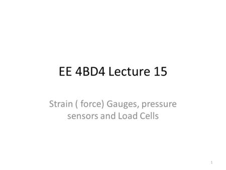 EE 4BD4 Lecture 15 Strain ( force) Gauges, pressure sensors and Load Cells 1.