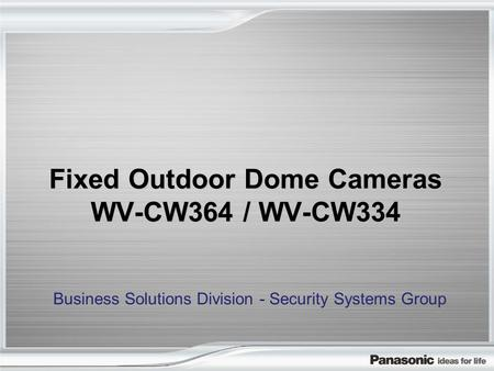 Fixed Outdoor Dome Cameras WV-CW364 / WV-CW334 Business Solutions Division - Security Systems Group.