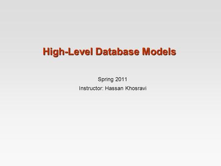 High-Level Database Models Spring 2011 Instructor: Hassan Khosravi.