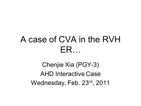 A case of CVA in the RVH ER… Chenjie Xia (PGY-3) AHD Interactive Case Wednesday, Feb. 23 rd, 2011.