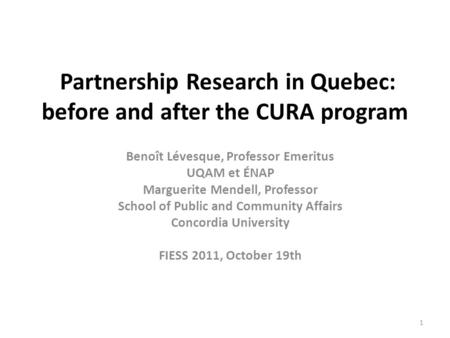 Partnership Research in Quebec: before and after the CURA program Benoît Lévesque, Professor Emeritus UQAM et ÉNAP Marguerite Mendell, Professor School.