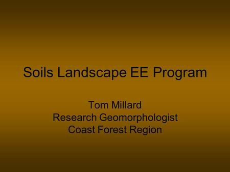 Soils Landscape EE Program Tom Millard Research Geomorphologist Coast Forest Region.
