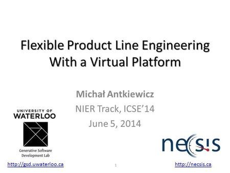 Flexible Product Line Engineering With a Virtual Platform Michał Antkiewicz NIER Track, ICSE'14 June 5, 2014  1.