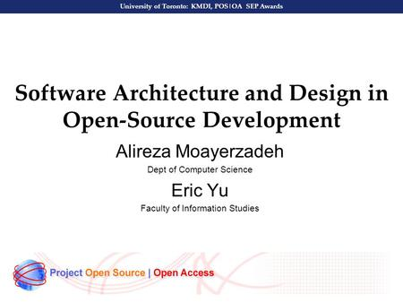 University of Toronto: KMDI, POS|OA SEP Awards Software Architecture and Design in Open-Source Development Alireza Moayerzadeh Dept of Computer Science.