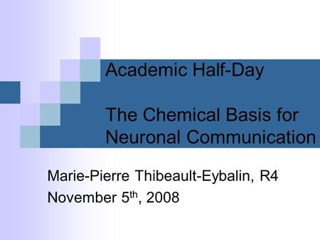 Academic Half-Day The Chemical Basis for Neuronal Communication Marie-Pierre Thibeault-Eybalin, R4 November 5 th, 2008.