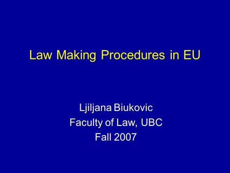 Law Making Procedures in EU Ljiljana Biukovic Faculty of Law, UBC Fall 2007.