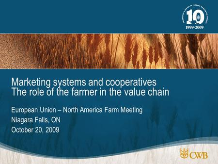 European Union – North America Farm Meeting Niagara Falls, ON October 20, 2009 Marketing systems and cooperatives The role of the farmer in the value chain.