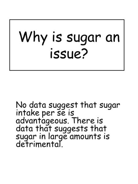 Why is sugar an issue? No data suggest that sugar intake per se is advantageous. There is data that suggests that sugar in large amounts is detrimental.