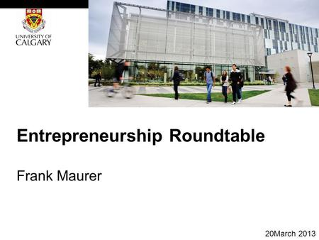 Entrepreneurship Roundtable Frank Maurer 20March 2013.