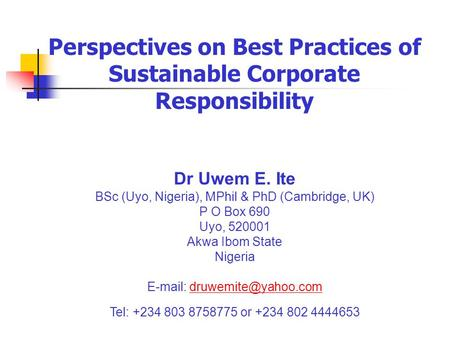 Perspectives on Best Practices of Sustainable Corporate Responsibility Dr Uwem E. Ite BSc (Uyo, Nigeria), MPhil & PhD (Cambridge, UK) P O Box 690 Uyo,