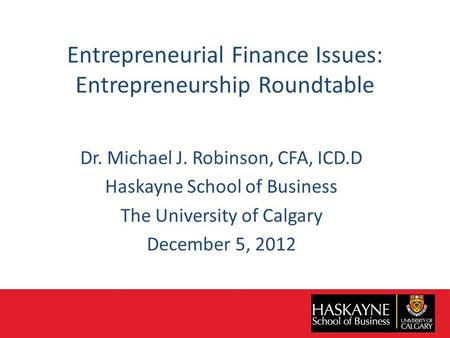Entrepreneurial Finance Issues: Entrepreneurship Roundtable Dr. Michael J. Robinson, CFA, ICD.D Haskayne School of Business The University of Calgary December.