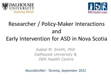 Researcher / Policy-Maker Interactions and Early Intervention for ASD in Nova Scotia Isabel M. Smith, PhD Dalhousie University & IWK Health Centre NeuroDevNet.