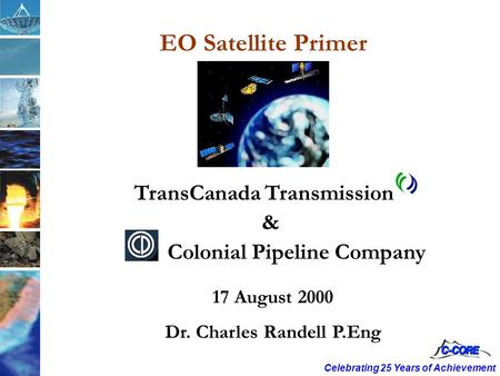Celebrating 25 Years of Achievement 17 August 2000 Dr. Charles Randell P.Eng TransCanada Transmission & Colonial Pipeline Company EO Satellite Primer.