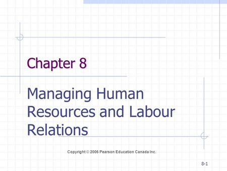 Copyright © 2006 Pearson Education Canada Inc. 8-1 Chapter 8 Managing Human Resources and Labour Relations.