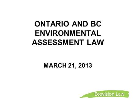 ONTARIO AND BC ENVIRONMENTAL ASSESSMENT LAW MARCH 21, 2013.