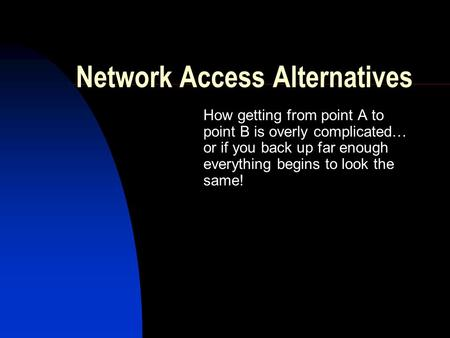 Network Access Alternatives How getting from point A to point B is overly complicated… or if you back up far enough everything begins to look the same!