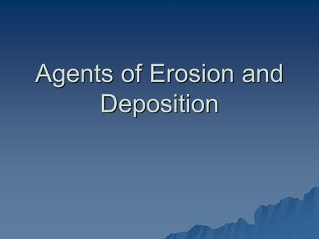 Agents of Erosion and Deposition. Shoreline Erosion and Deposition.