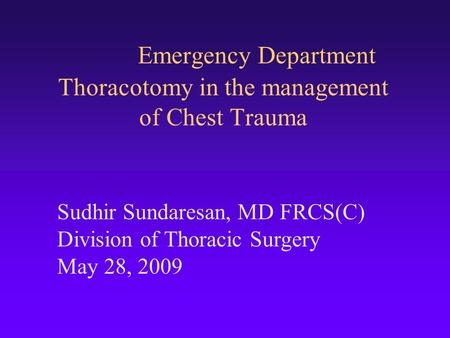 Emergency Department Thoracotomy in the management of Chest Trauma Sudhir Sundaresan, MD FRCS(C) Division of Thoracic Surgery May 28, 2009.