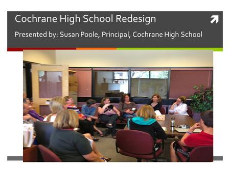  Cochrane High School Redesign Presented by: Susan Poole, Principal, Cochrane High School.