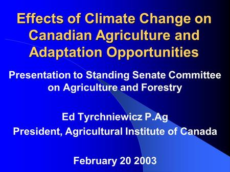 Effects of Climate Change on Canadian Agriculture and Adaptation Opportunities Presentation to Standing Senate Committee on Agriculture and Forestry Ed.