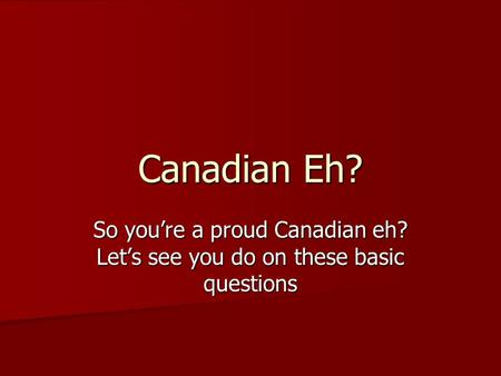 Canadian Eh? So you're a proud Canadian eh? Let's see you do on these basic questions.