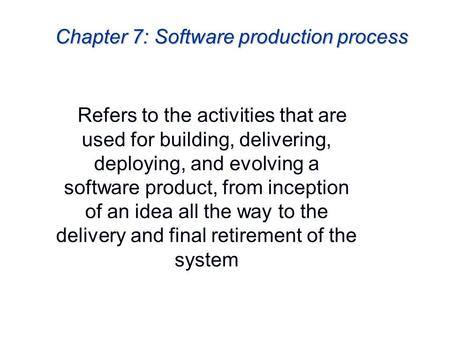 Chapter 7: Software production process Refers to the activities that are used for building, delivering, deploying, and evolving a software product, from.
