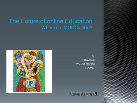 By P. Hawranik WC DGS meeting 01/2013 The Future of online Education Where do MOOCs fit in?