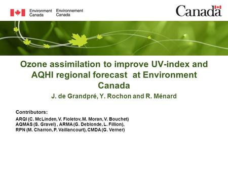 Ozone assimilation to improve UV-index and AQHI regional forecast at Environment Canada J. de Grandpré, Y. Rochon and R. Ménard Contributors: ARQI (C.