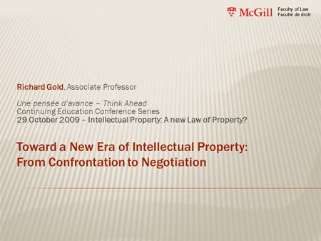 Toward a New Era of Intellectual Property: From Confrontation to Negotiation Richard Gold, Associate Professor Une pensée d'avance – Think Ahead Continuing.