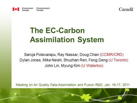The EC-Carbon Assimilation System Saroja Polavarapu, Ray Nassar, Doug Chan (CCMR/CRD) Dylan Jones, Mike Neish, Shuzhan Ren, Feng Deng (U Toronto) John.