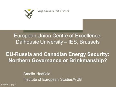 5/10/2014 | pag. 1 European Union Centre of Excellence, Dalhousie University – IES, Brussels EU-Russia and Canadian Energy Security: Northern Governance.
