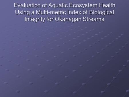 Evaluation of Aquatic Ecosystem Health Using a Multi-metric Index of Biological Integrity for Okanagan Streams.