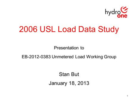 2006 USL Load Data Study Presentation to EB-2012-0383 Unmetered Load Working Group Stan But January 18, 2013 1.