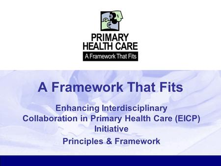 A Framework That Fits Enhancing Interdisciplinary Collaboration in Primary Health Care (EICP) Initiative Principles & Framework.
