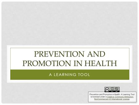 PREVENTION AND PROMOTION IN HEALTH A LEARNING TOOL Prevention and Promotion in Health: A Learning Tool is licensed under a Creative Commons Attribution-