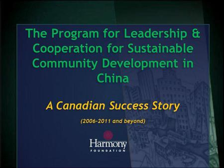 The Program for Leadership & Cooperation for Sustainable Community Development in China A Canadian Success Story (2006-2011 and beyond) The Program for.
