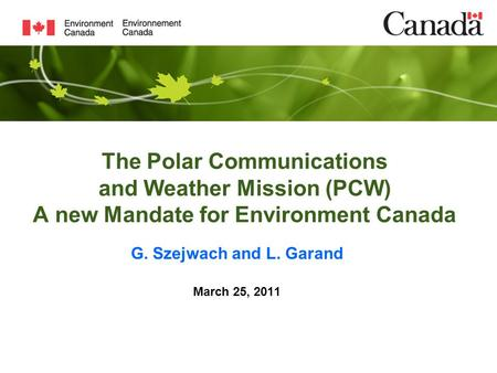 The Polar Communications and Weather Mission (PCW) A new Mandate for Environment Canada G. Szejwach and L. Garand March 25, 2011.