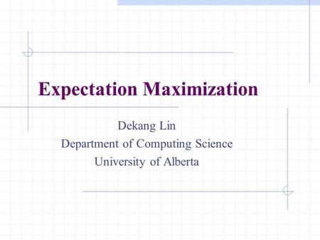 Expectation Maximization Dekang Lin Department of Computing Science University of Alberta.