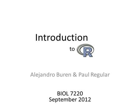 Alejandro Buren & Paul Regular Introduction to BIOL 7220 September 2012.
