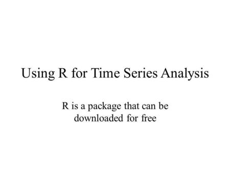 Using R for Time Series Analysis R is a package that can be downloaded for free.